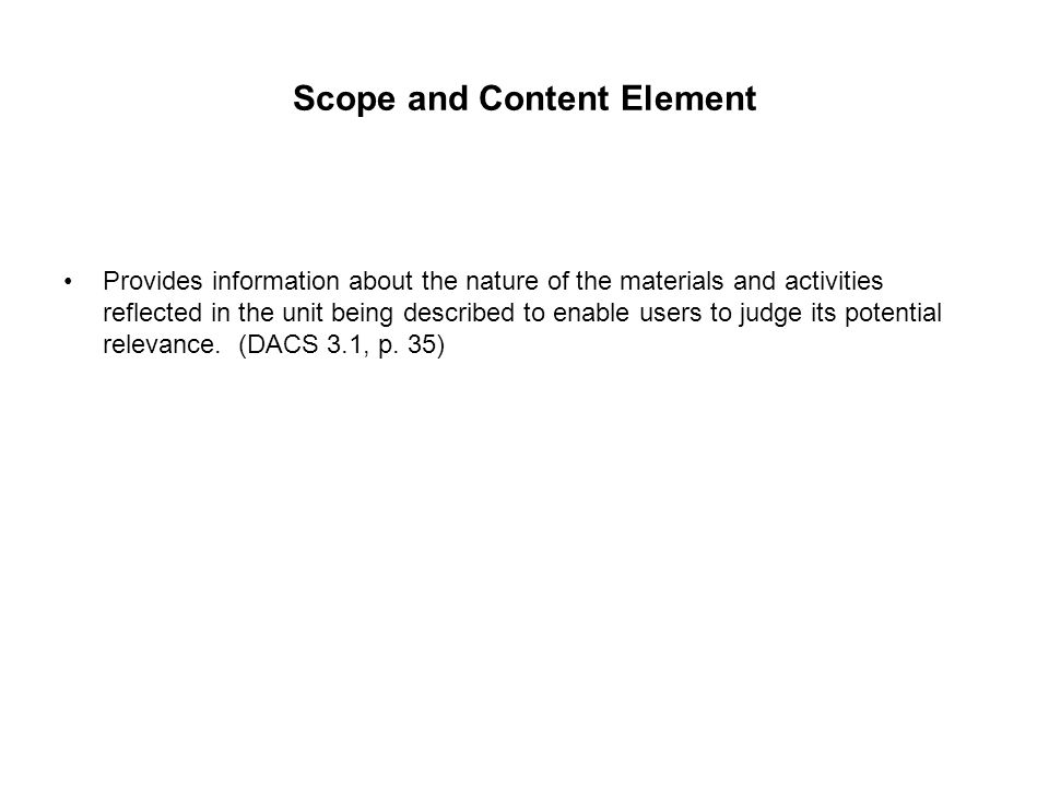 Scope and Content Element Provides information about the nature of the materials and activities reflected in the unit being described to enable users