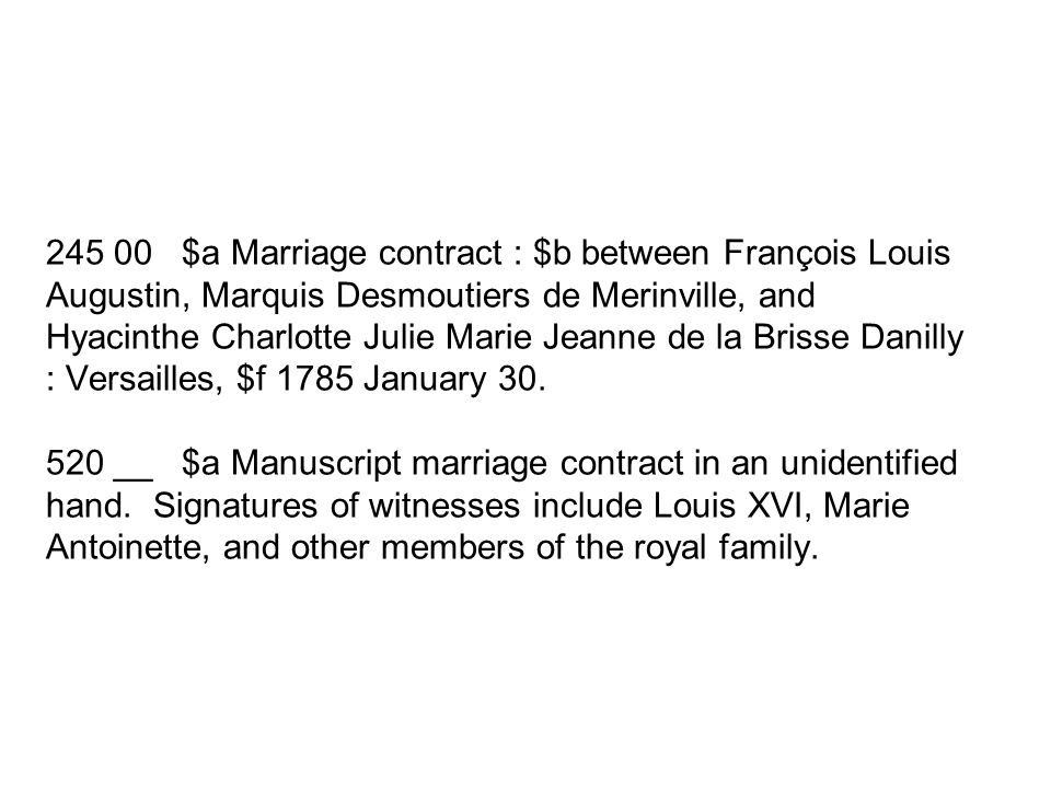 245 00 $a Marriage contract : $b between François Louis Augustin, Marquis Desmoutiers de Merinville, and Hyacinthe Charlotte Julie Marie Jeanne de la