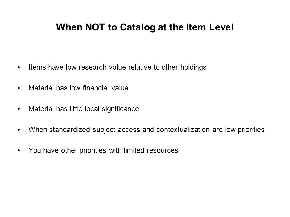 When NOT to Catalog at the Item Level Items have low research value relative to other holdings Material has low financial value Material has little lo
