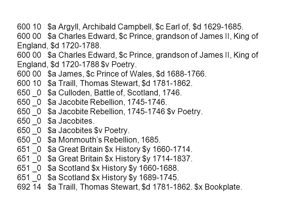 600 10 $a Argyll, Archibald Campbell, $c Earl of, $d 1629-1685. 600 00 $a Charles Edward, $c Prince, grandson of James II, King of England, $d 1720-17