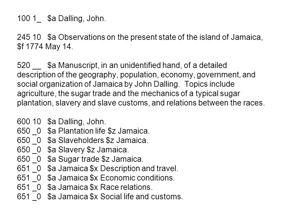 100 1_ $a Dalling, John. 245 10 $a Observations on the present state of the island of Jamaica, $f 1774 May 14. 520 __ $a Manuscript, in an unidentifie