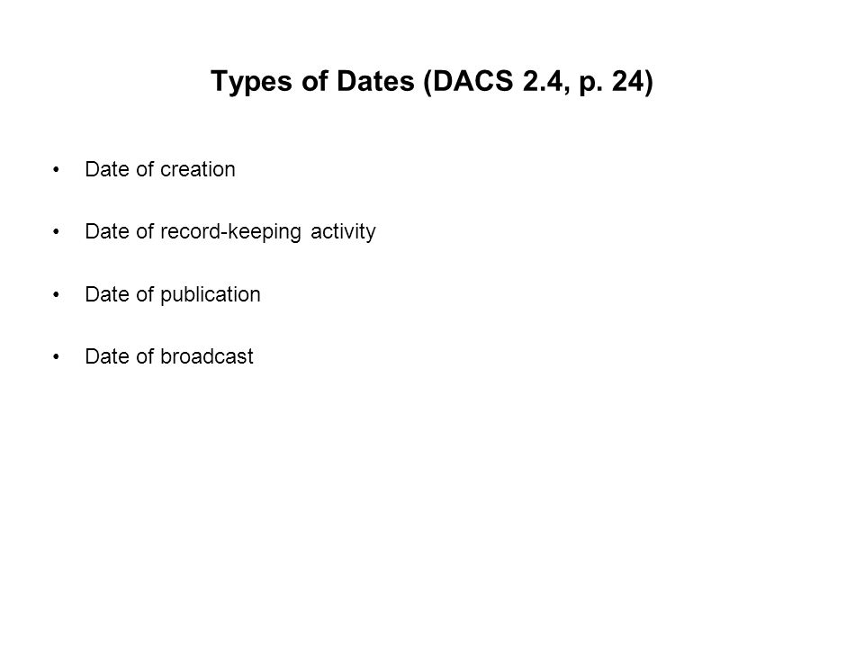 Types of Dates (DACS 2.4, p. 24) Date of creation Date of record-keeping activity Date of publication Date of broadcast