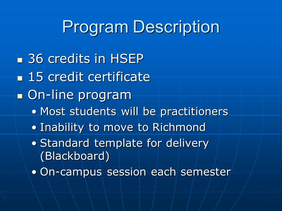 Program Description 36 credits in HSEP 36 credits in HSEP 15 credit certificate 15 credit certificate On-line program On-line program Most students will be practitionersMost students will be practitioners Inability to move to RichmondInability to move to Richmond Standard template for delivery (Blackboard)Standard template for delivery (Blackboard) On-campus session each semesterOn-campus session each semester