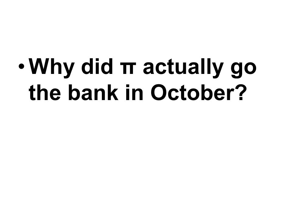 Why did π actually go the bank in October