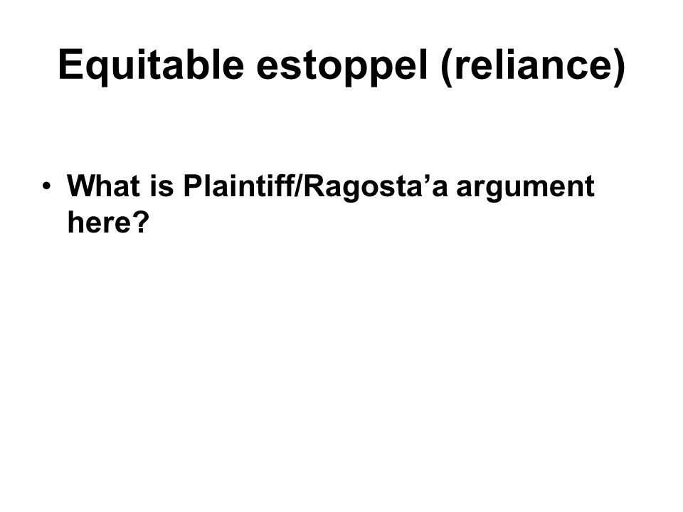 Equitable estoppel (reliance) What is Plaintiff/Ragosta'a argument here