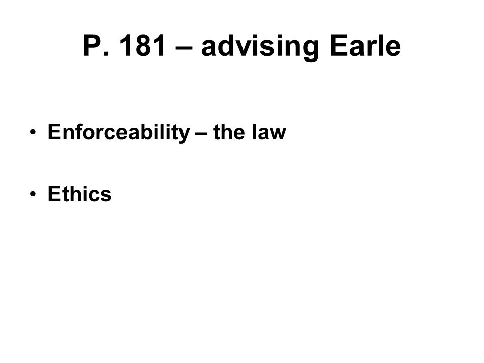 P. 181 – advising Earle Enforceability – the law Ethics