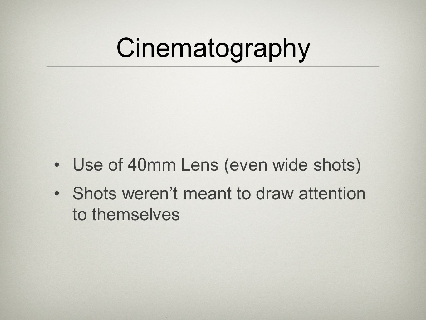 Cinematography Use of 40mm Lens (even wide shots) Shots weren't meant to draw attention to themselves