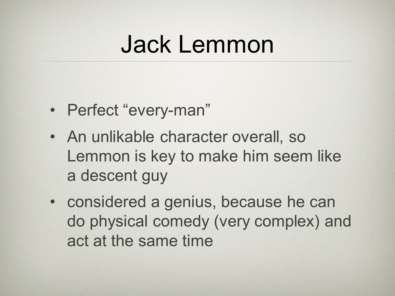 Jack Lemmon Perfect every-man An unlikable character overall, so Lemmon is key to make him seem like a descent guy considered a genius, because he can do physical comedy (very complex) and act at the same time