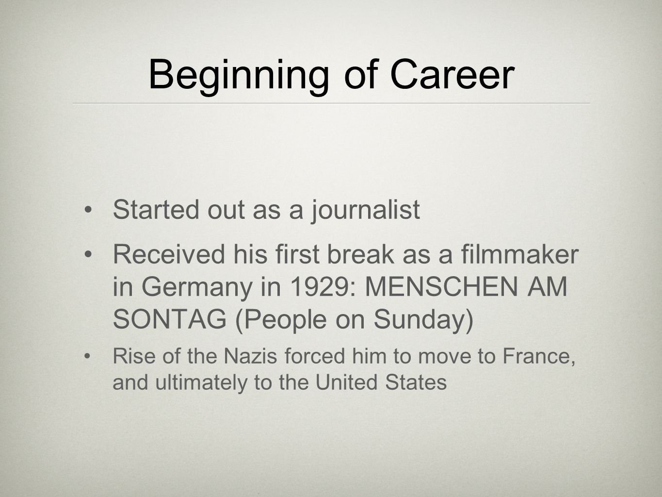 Beginning of Career Started out as a journalist Received his first break as a filmmaker in Germany in 1929: MENSCHEN AM SONTAG (People on Sunday) Rise of the Nazis forced him to move to France, and ultimately to the United States