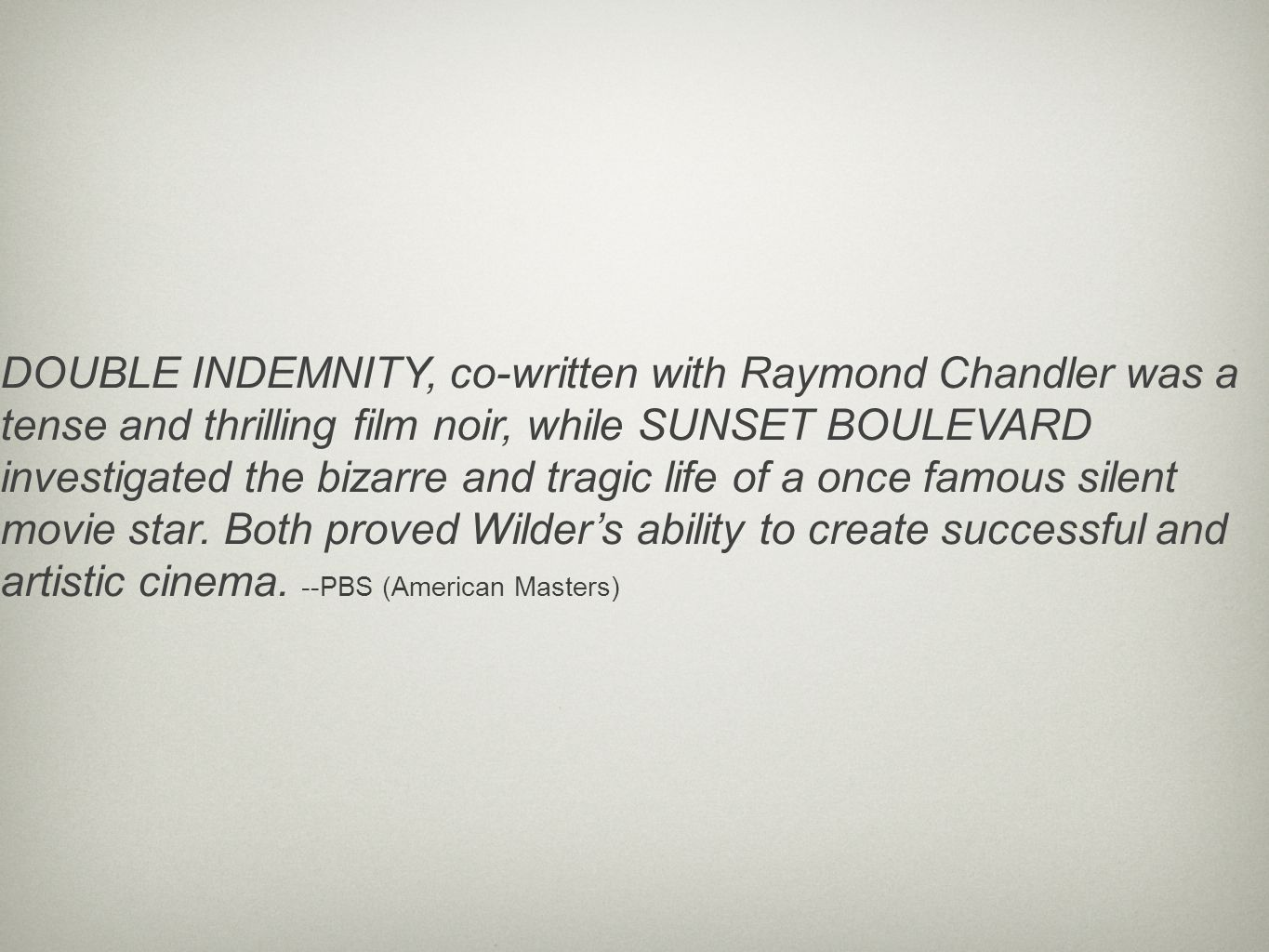 DOUBLE INDEMNITY, co-written with Raymond Chandler was a tense and thrilling film noir, while SUNSET BOULEVARD investigated the bizarre and tragic life of a once famous silent movie star.