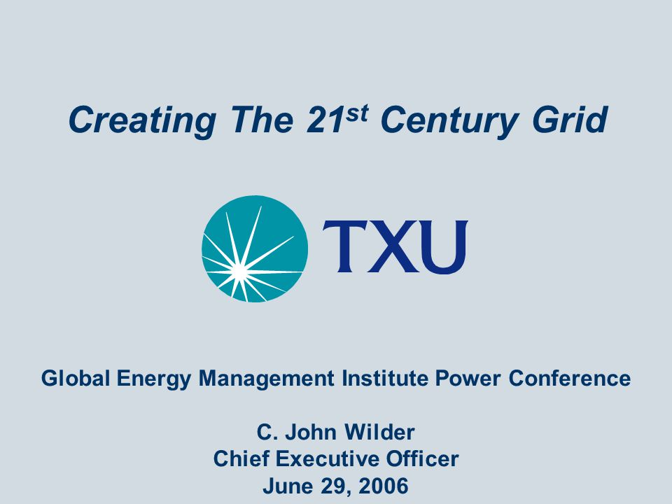 Creating The 21 st Century Grid Global Energy Management Institute Power Conference C. John Wilder Chief Executive Officer June 29, 2006