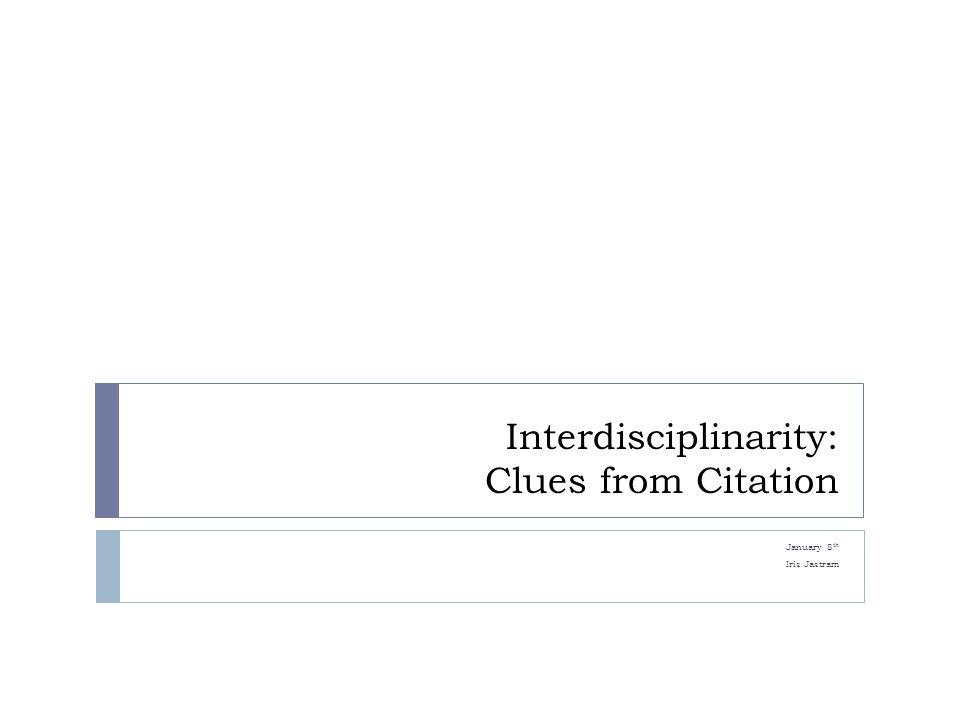 Interdisciplinarity: Clues from Citation January 8 th Iris Jastram