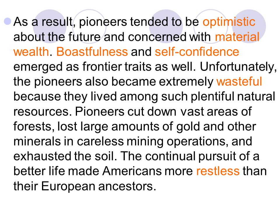 As a result, pioneers tended to be optimistic about the future and concerned with material wealth. Boastfulness and self-confidence emerged as frontie