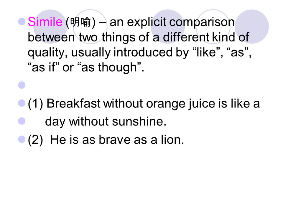 """Simile ( 明喻 ) – an explicit comparison between two things of a different kind of quality, usually introduced by """"like"""", """"as"""", """"as if"""" or """"as though""""."""