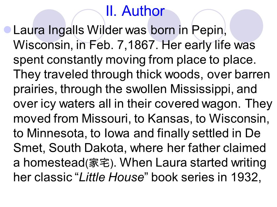 II. Author Laura Ingalls Wilder was born in Pepin, Wisconsin, in Feb. 7,1867. Her early life was spent constantly moving from place to place. They tra