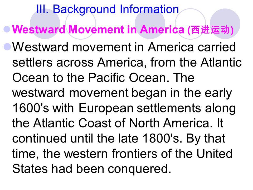 III. Background Information Westward Movement in America ( 西进运动 ) Westward movement in America carried settlers across America, from the Atlantic Ocea