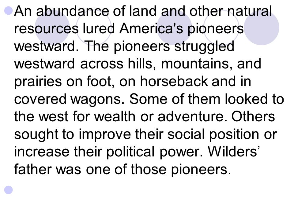 An abundance of land and other natural resources lured America's pioneers westward. The pioneers struggled westward across hills, mountains, and prair