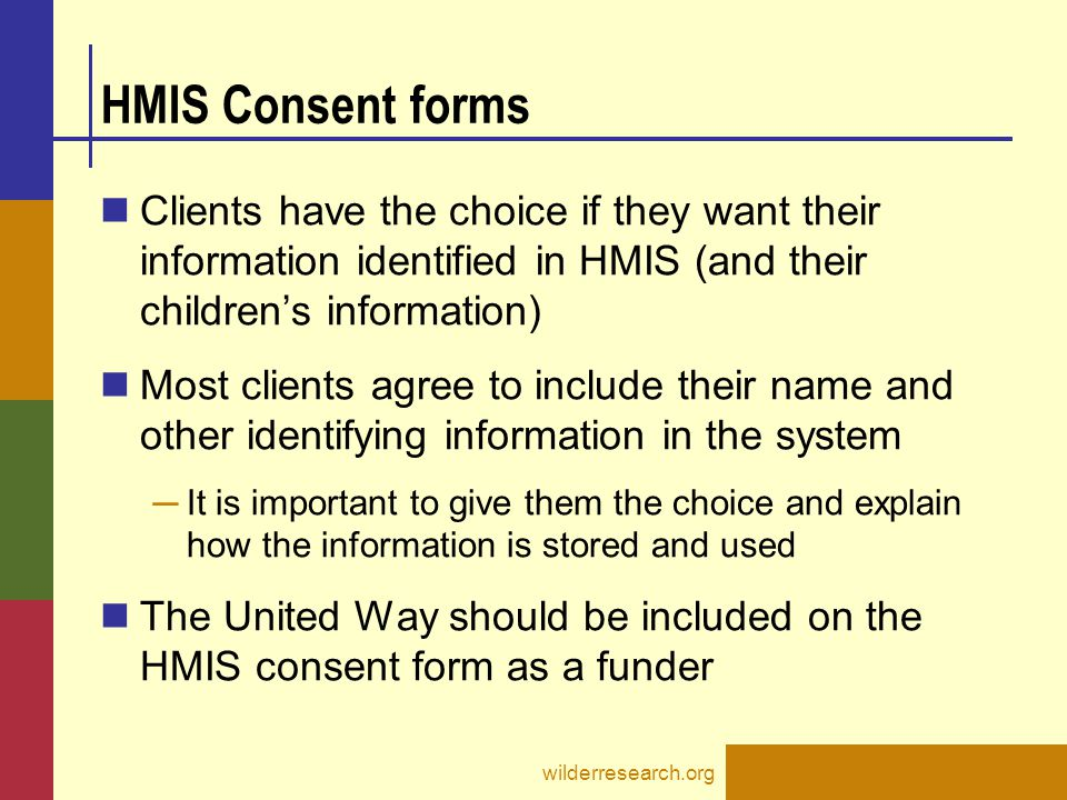 Data privacy & protection: Client Notification and Consent form Alerts the client that their information will be entered into the HMIS database and can be accessed by agency staff and Wilder Research Client can choose whether or not to sign the form Read the instruction page before giving the form to a client.
