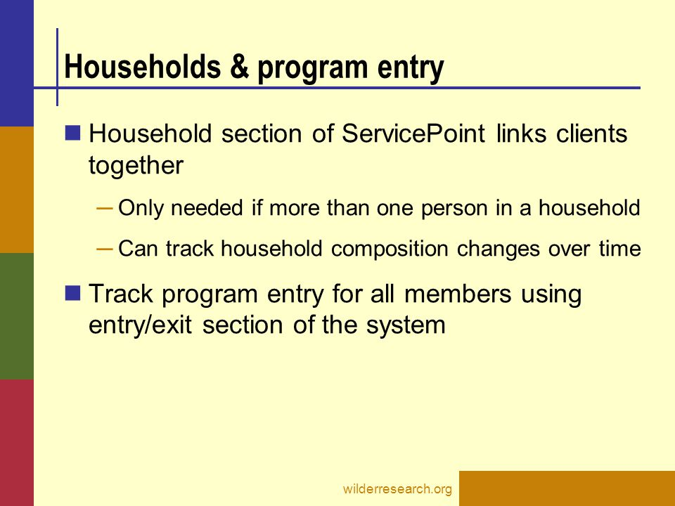 Information at entry Required for all heads of household ─ Each family should have one member designated as head of household ─ Clients on their own are also considered a head of household ─ Should be backdated to match program entry date (more info on backdating in assessments section) wilderresearch.org