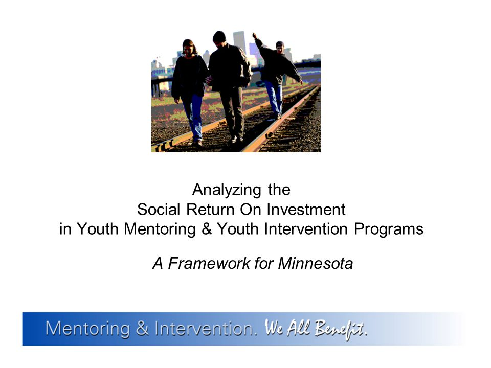 Analyzing the Social Return On Investment in Youth Mentoring & Youth Intervention Programs A Framework for Minnesota