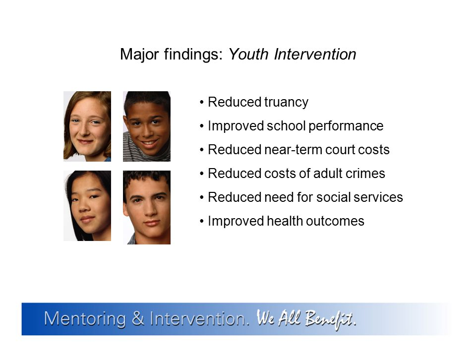 Major findings: Youth Intervention Reduced truancy Improved school performance Reduced near-term court costs Reduced costs of adult crimes Reduced nee