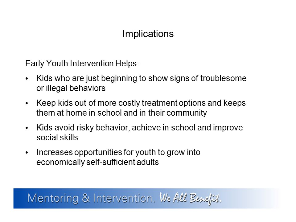 Implications Early Youth Intervention Helps: Kids who are just beginning to show signs of troublesome or illegal behaviors Keep kids out of more costl