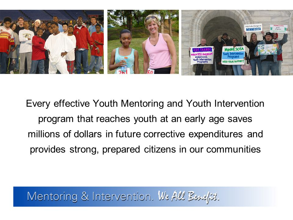 Every effective Youth Mentoring and Youth Intervention program that reaches youth at an early age saves millions of dollars in future corrective expen