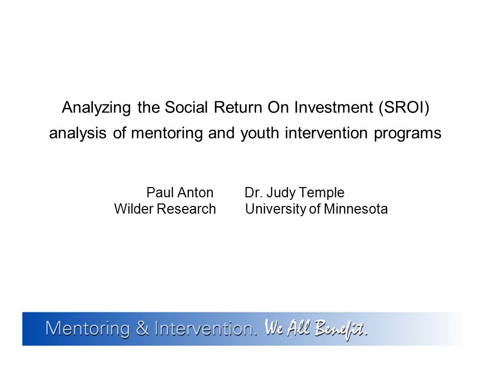 Paul AntonDr. Judy Temple Wilder Research University of Minnesota Analyzing the Social Return On Investment (SROI) analysis of mentoring and youth int