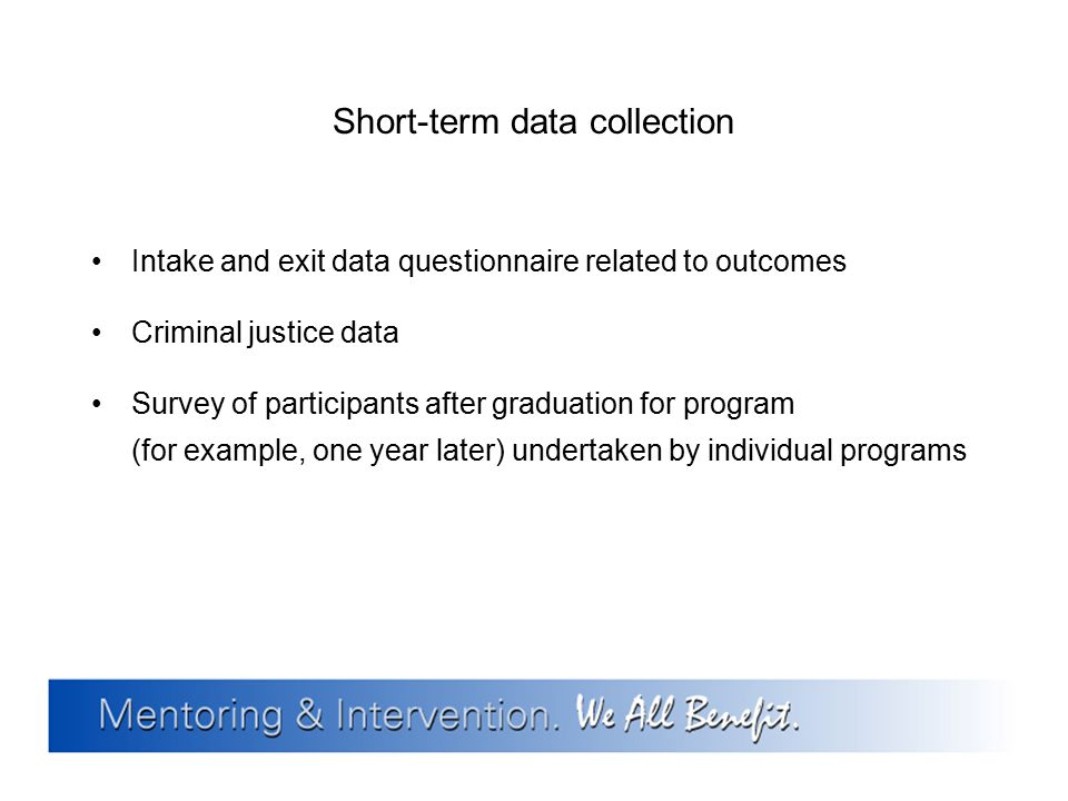 Short-term data collection Intake and exit data questionnaire related to outcomes Criminal justice data Survey of participants after graduation for pr