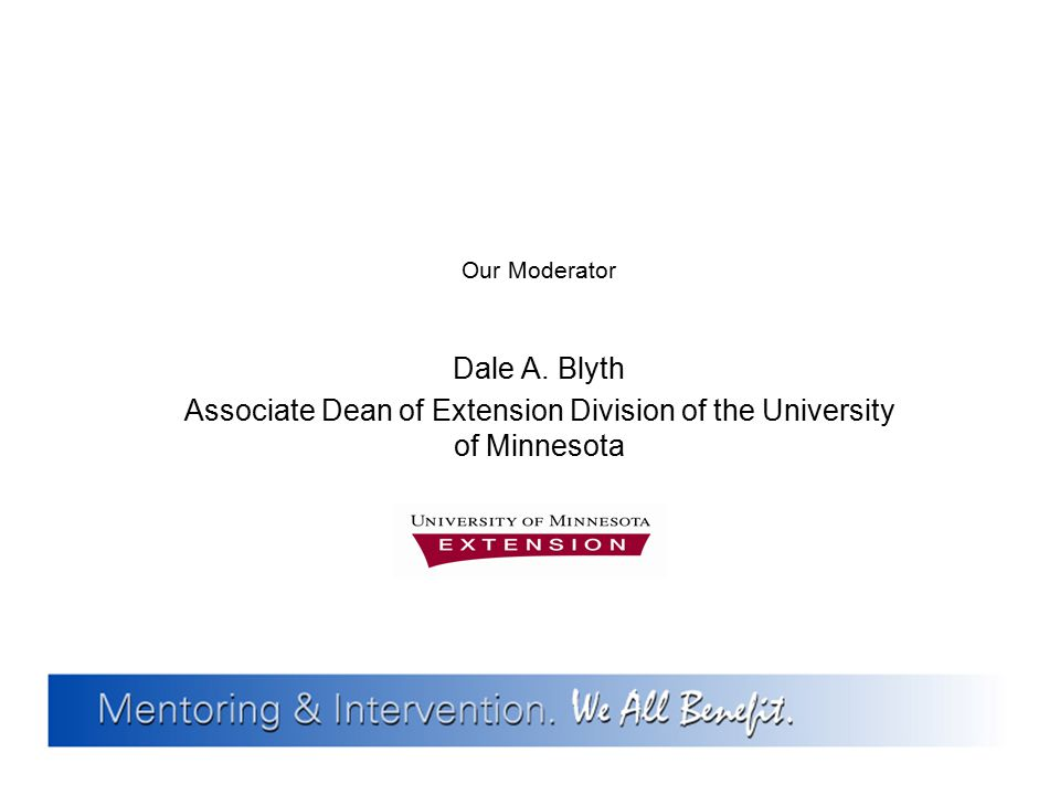 Our Moderator Dale A. Blyth Associate Dean of Extension Division of the University of Minnesota