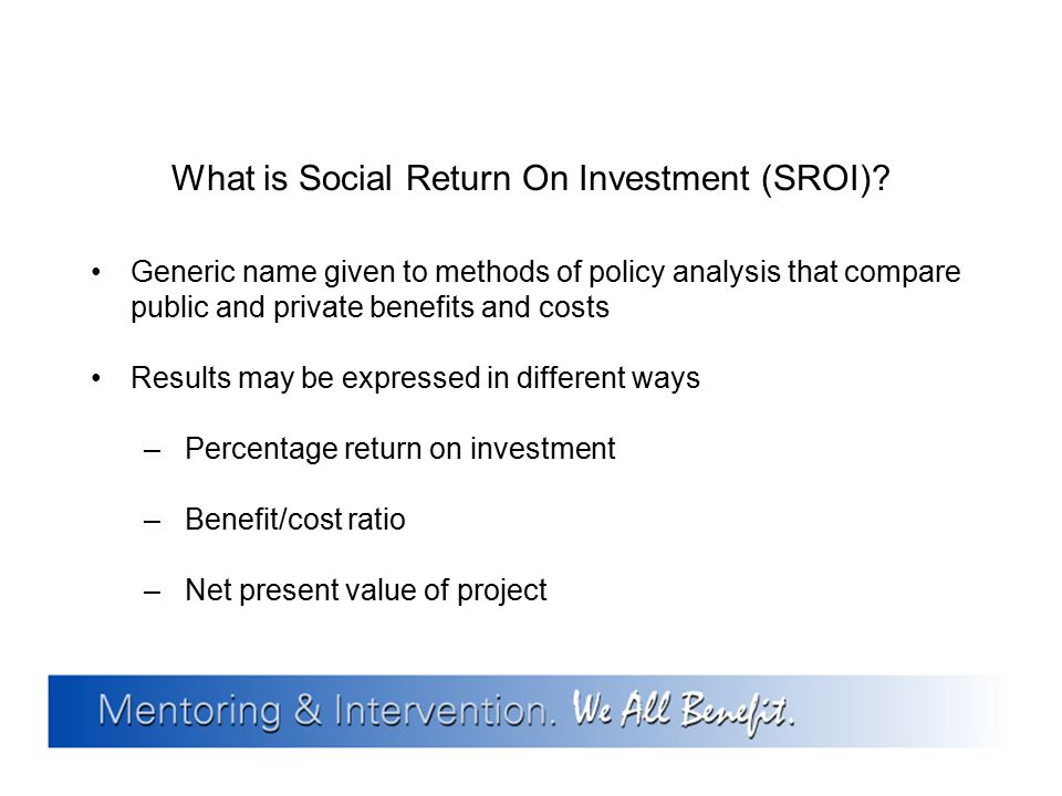 What is Social Return On Investment (SROI)? Generic name given to methods of policy analysis that compare public and private benefits and costs Result