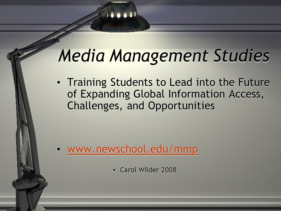 Media Management Studies Training Students to Lead into the Future of Expanding Global Information Access, Challenges, and Opportunities www.newschool.edu/mmp Carol Wilder 2008 Training Students to Lead into the Future of Expanding Global Information Access, Challenges, and Opportunities www.newschool.edu/mmp Carol Wilder 2008