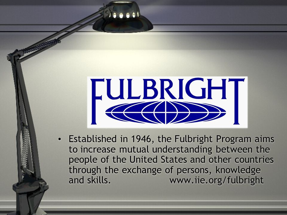 Established in 1946, the Fulbright Program aims to increase mutual understanding between the people of the United States and other countries through the exchange of persons, knowledge and skills.