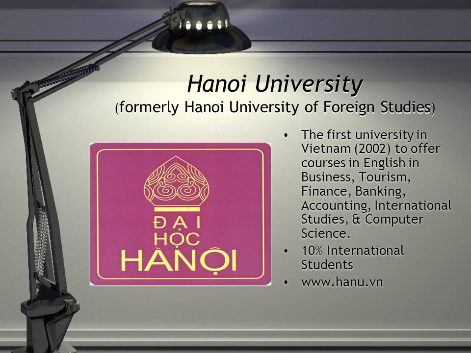 Hanoi University ( formerly Hanoi University of Foreign Studies ) The first university in Vietnam (2002) to offer courses in English in Business, Tourism, Finance, Banking, Accounting, International Studies, & Computer Science.