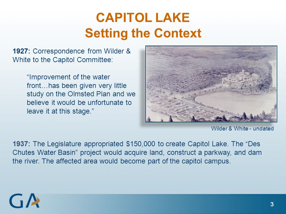 33 1927: Correspondence from Wilder & White to the Capitol Committee: Improvement of the water front…has been given very little study on the Olmsted Plan and we believe it would be unfortunate to leave it at this stage. CAPITOL LAKE Setting the Context 3 Wilder & White - undated 1937: The Legislature appropriated $150,000 to create Capitol Lake.