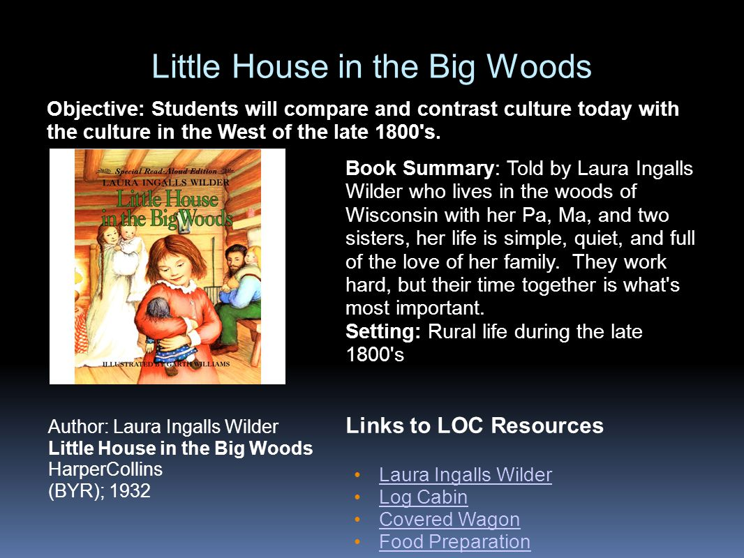 Little House in the Big Woods Links to LOC Resources Laura Ingalls Wilder Log Cabin Covered Wagon Food Preparation Author: Laura Ingalls Wilder Little House in the Big Woods HarperCollins (BYR); 1932 Book Summary: Told by Laura Ingalls Wilder who lives in the woods of Wisconsin with her Pa, Ma, and two sisters, her life is simple, quiet, and full of the love of her family.