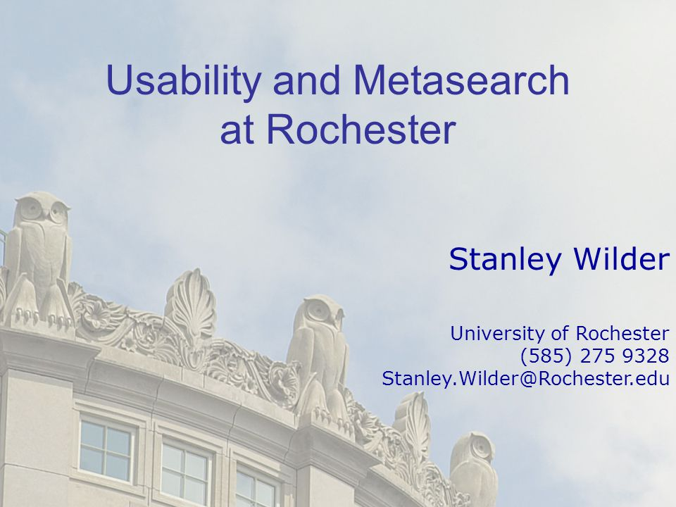 Usability and Metasearch at Rochester Stanley Wilder University of Rochester (585) 275 9328 Stanley.Wilder@Rochester.edu