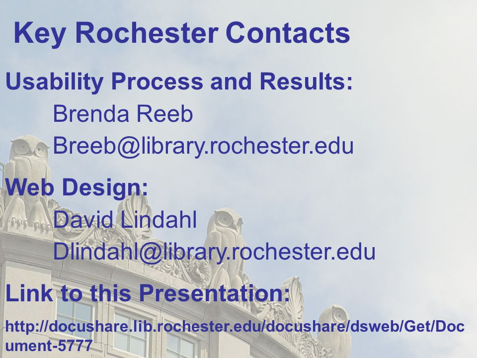 Key Rochester Contacts Usability Process and Results: Brenda Reeb Breeb@library.rochester.edu Web Design: David Lindahl Dlindahl@library.rochester.edu Link to this Presentation: http://docushare.lib.rochester.edu/docushare/dsweb/Get/Doc ument-5777