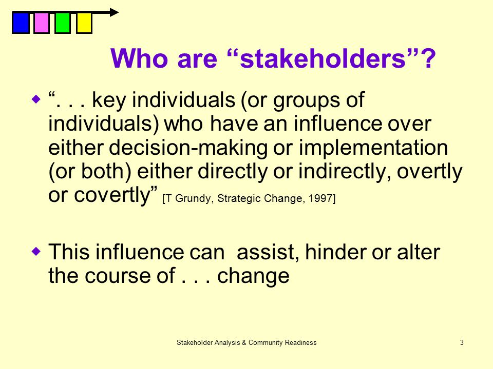"""Stakeholder Analysis & Community Readiness3 Who are """"stakeholders""""?  """"... key individuals (or groups of individuals) who have an influence over eithe"""