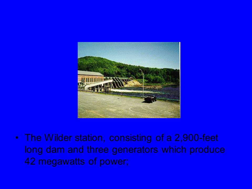 The Wilder station, consisting of a 2,900 ‑ feet long dam and three generators which produce 42 megawatts of power;