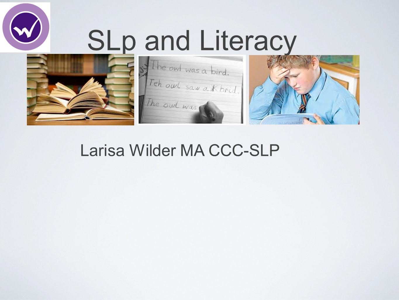 SLp and Literacy Larisa Wilder MA CCC-SLP
