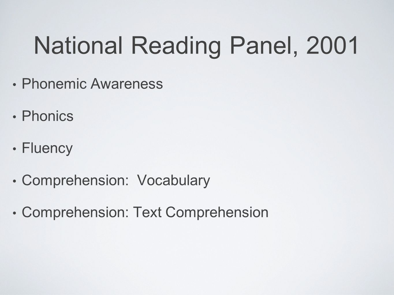 National Reading Panel, 2001 Phonemic Awareness Phonics Fluency Comprehension: Vocabulary Comprehension: Text Comprehension