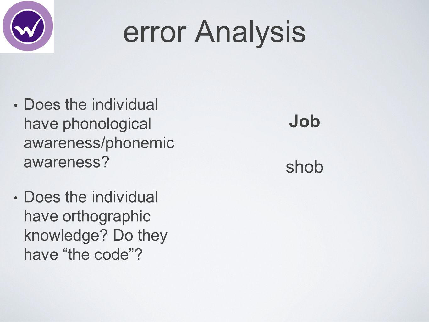 "error Analysis Does the individual have phonological awareness/phonemic awareness? Does the individual have orthographic knowledge? Do they have ""the"