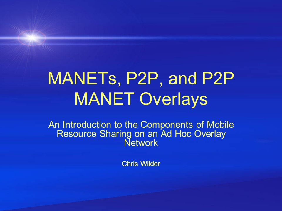 Why P2P Over MANET P2P and MANETs share many similarities[4] P2P offers the stability that MANETs lack –Overlaying P2P on top the unstructured routing protocols of a MANET gives MANETs alleviates some of the problems that are difficult to solve using just MANET routing protocols –Frequent topology changes that occur in a MANET in some cases can be better manage by an application layer protocol P2P Over MANET is not as expensive to scale as a MANET Differences between both networks compliment each other when combined A MANET provides the underlying network for a P2P application to reside on MANETs track the location of peers P2P manages the location of resources (data-centric