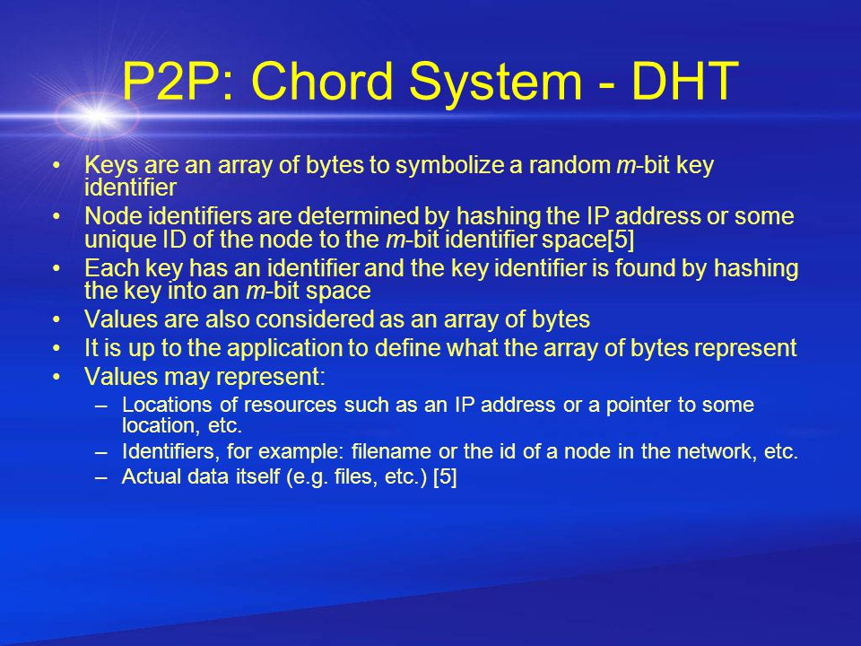P2P: Chord System - DHT Keys are an array of bytes to symbolize a random m-bit key identifier Node identifiers are determined by hashing the IP address or some unique ID of the node to the m-bit identifier space[5] Each key has an identifier and the key identifier is found by hashing the key into an m-bit space Values are also considered as an array of bytes It is up to the application to define what the array of bytes represent Values may represent: –Locations of resources such as an IP address or a pointer to some location, etc.
