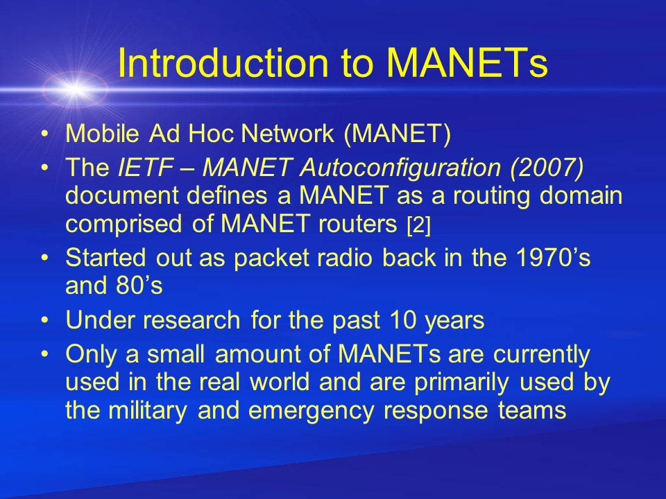Introduction to MANETs Mobile Ad Hoc Network (MANET) The IETF – MANET Autoconfiguration (2007) document defines a MANET as a routing domain comprised of MANET routers [2] Started out as packet radio back in the 1970's and 80's Under research for the past 10 years Only a small amount of MANETs are currently used in the real world and are primarily used by the military and emergency response teams