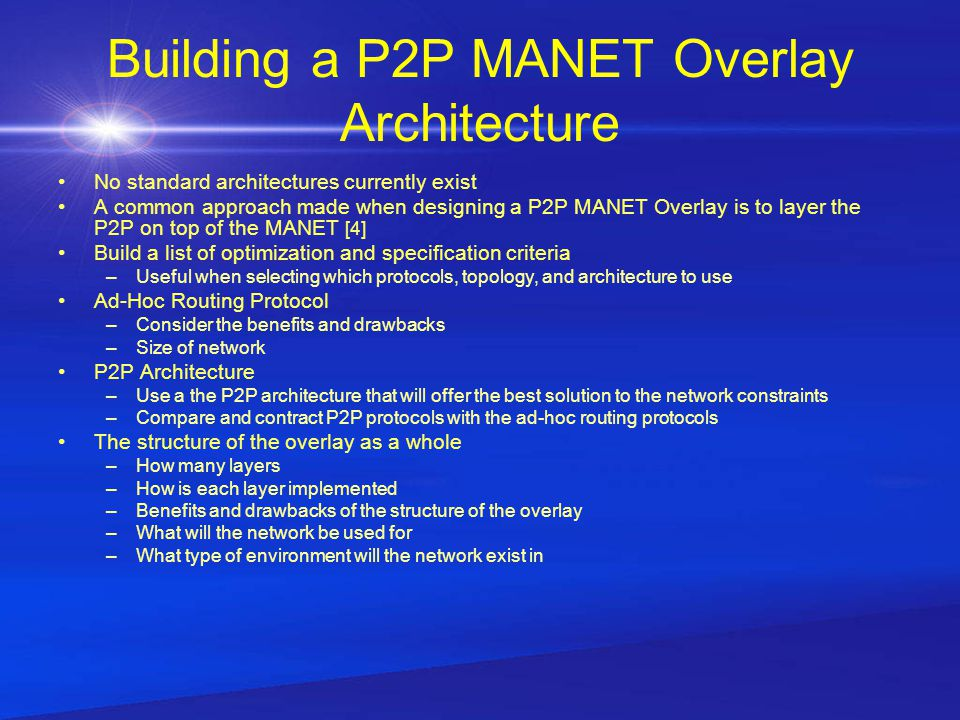 Building a P2P MANET Overlay Architecture No standard architectures currently exist A common approach made when designing a P2P MANET Overlay is to layer the P2P on top of the MANET [4] Build a list of optimization and specification criteria –Useful when selecting which protocols, topology, and architecture to use Ad-Hoc Routing Protocol –Consider the benefits and drawbacks –Size of network P2P Architecture –Use a the P2P architecture that will offer the best solution to the network constraints –Compare and contract P2P protocols with the ad-hoc routing protocols The structure of the overlay as a whole –How many layers –How is each layer implemented –Benefits and drawbacks of the structure of the overlay –What will the network be used for –What type of environment will the network exist in