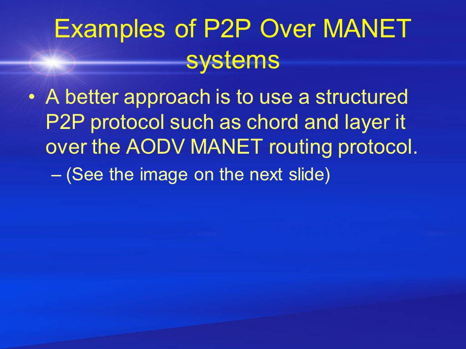 Examples of P2P Over MANET systems A better approach is to use a structured P2P protocol such as chord and layer it over the AODV MANET routing protocol.