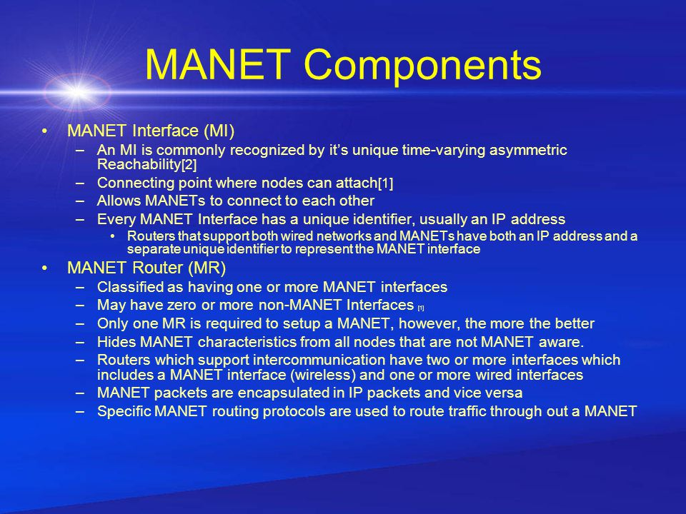 MANET Components MANET Interface (MI) –An MI is commonly recognized by it's unique time-varying asymmetric Reachability [2] –Connecting point where nodes can attach [1] –Allows MANETs to connect to each other –Every MANET Interface has a unique identifier, usually an IP address Routers that support both wired networks and MANETs have both an IP address and a separate unique identifier to represent the MANET interface MANET Router (MR) –Classified as having one or more MANET interfaces –May have zero or more non-MANET Interfaces [1] –Only one MR is required to setup a MANET, however, the more the better –Hides MANET characteristics from all nodes that are not MANET aware.