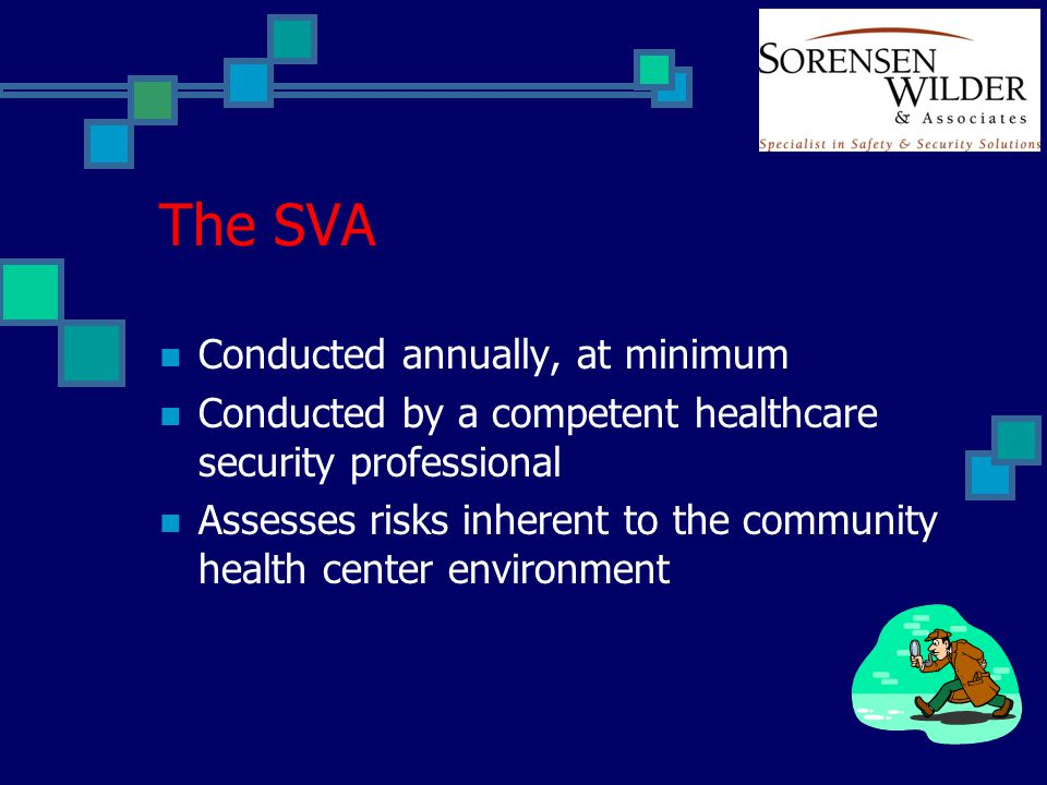 The SVA Conducted annually, at minimum Conducted by a competent healthcare security professional Assesses risks inherent to the community health cente
